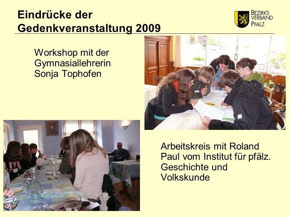 Eindrücke der Gedenkveranstaltung 2009 Workshop mit der Gymnasiallehrerin Sonja Tophofen Arbeitskreis mit Roland Paul vom Institut für pfälz.