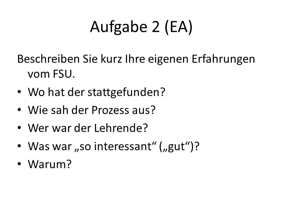 Aufgabe 2 (EA) Beschreiben Sie kurz Ihre eigenen Erfahrungen vom FSU.