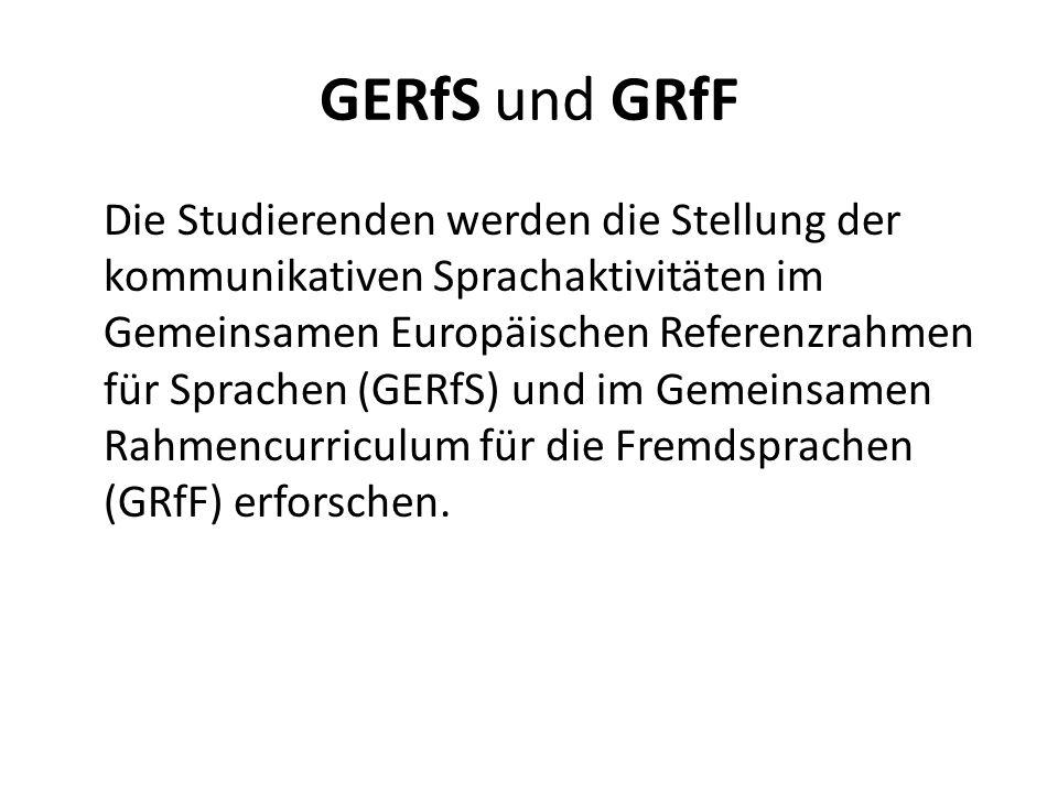 GERfS und GRfF Die Studierenden werden die Stellung der kommunikativen Sprachaktivitäten im Gemeinsamen Europäischen Referenzrahmen für Sprachen (GERfS) und im Gemeinsamen Rahmencurriculum für die Fremdsprachen (GRfF) erforschen.