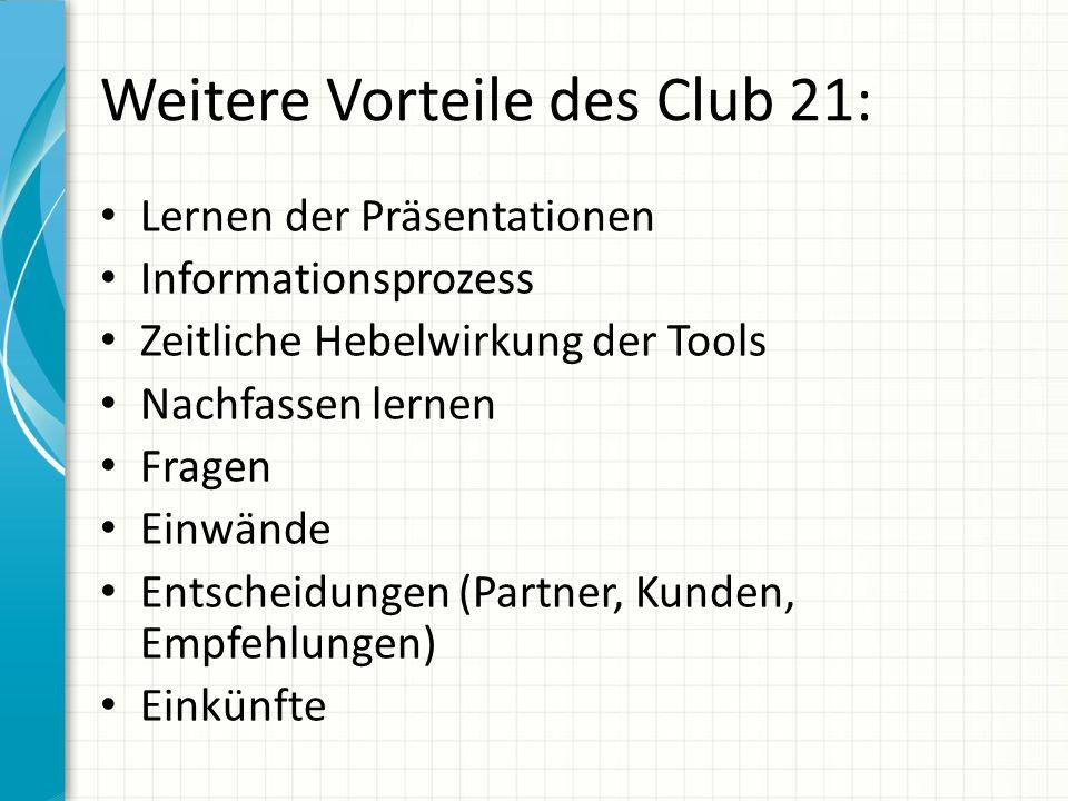 Weitere Vorteile des Club 21: Lernen der Präsentationen Informationsprozess Zeitliche Hebelwirkung der Tools Nachfassen lernen Fragen Einwände Entsche