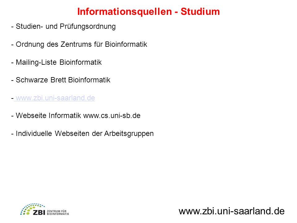 Informationsquellen - Studium - Studien- und Prüfungsordnung - Ordnung des Zentrums für Bioinformatik - Mailing-Liste Bioinformatik - Schwarze Brett Bioinformatik - www.zbi.uni-saarland.de www.zbi.uni-saarland.de - Webseite Informatik www.cs.uni-sb.de - Individuelle Webseiten der Arbeitsgruppen www.zbi.uni-saarland.de