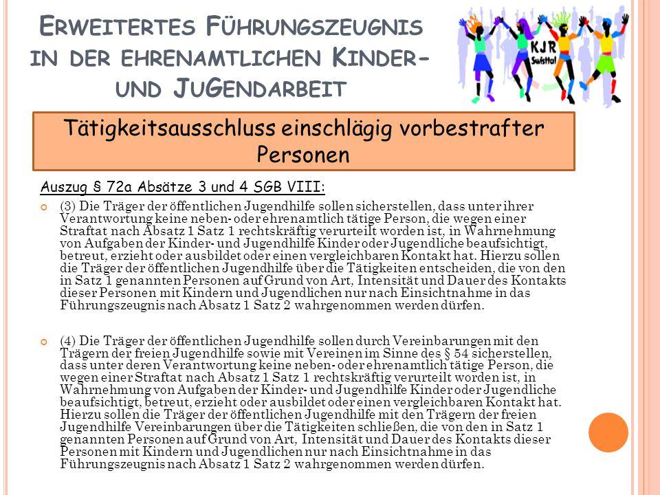 E RWEITERTES F ÜHRUNGSZEUGNIS IN DER EHRENAMTLICHEN K INDER - UND J U G ENDARBEIT Auszug § 72a Absätze 3 und 4 SGB VIII: (3) Die Träger der öffentlichen Jugendhilfe sollen sicherstellen, dass unter ihrer Verantwortung keine neben- oder ehrenamtlich tätige Person, die wegen einer Straftat nach Absatz 1 Satz 1 rechtskräftig verurteilt worden ist, in Wahrnehmung von Aufgaben der Kinder- und Jugendhilfe Kinder oder Jugendliche beaufsichtigt, betreut, erzieht oder ausbildet oder einen vergleichbaren Kontakt hat.
