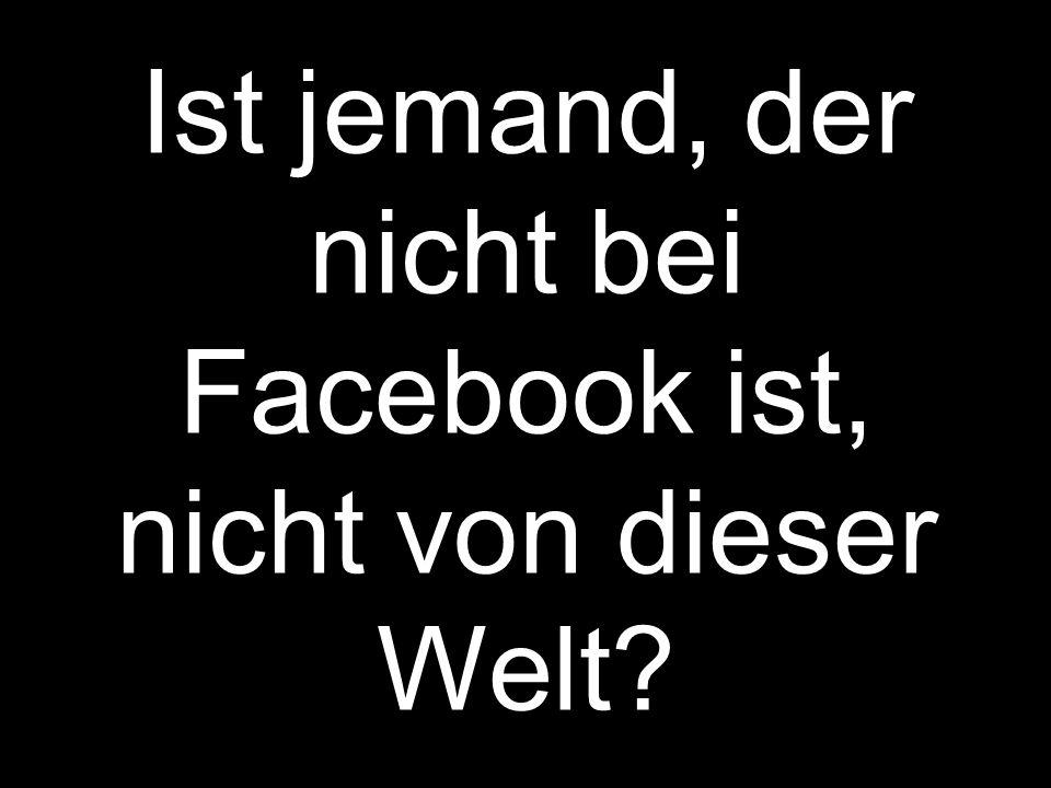 Ist jemand, der nicht bei Facebook ist, nicht von dieser Welt?