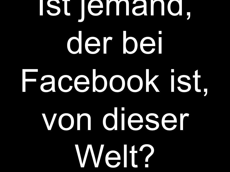 Ist jemand, der bei Facebook ist, von dieser Welt?