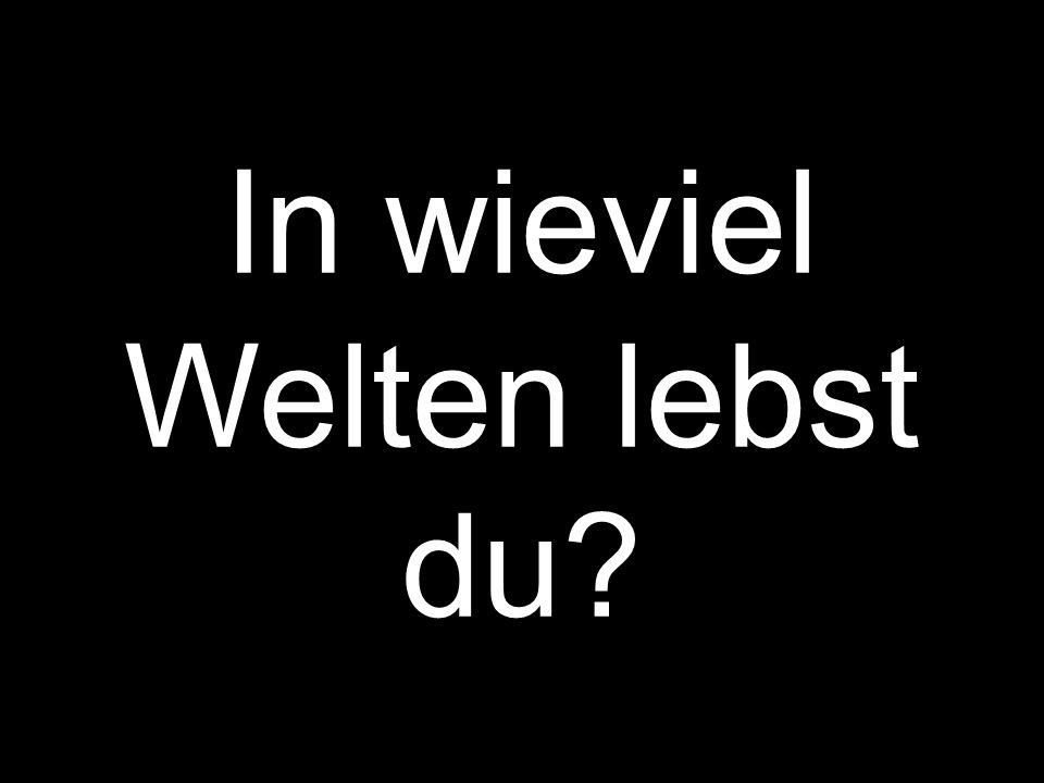 In wieviel Welten lebst du?