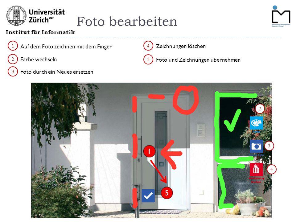 Institut für Informatik Foto bearbeiten 1 2 3 Foto durch ein Neues ersetzen Farbe wechseln Auf dem Foto zeichnen mit dem Finger 2 3 4 Zeichnungen löschen 5 Foto und Zeichnungen übernehmen 4 5 1