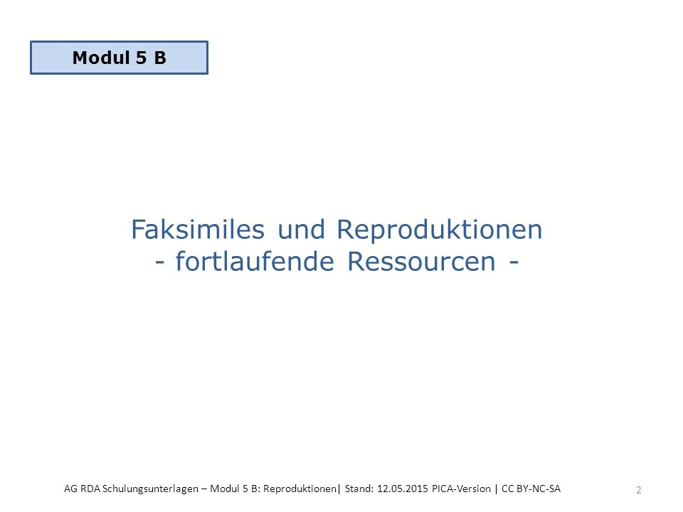 Faksimiles und Reproduktionen - fortlaufende Ressourcen - 2 Modul 5 B AG RDA Schulungsunterlagen – Modul 5 B: Reproduktionen| Stand: 12.05.2015 PICA-Version | CC BY-NC-SA