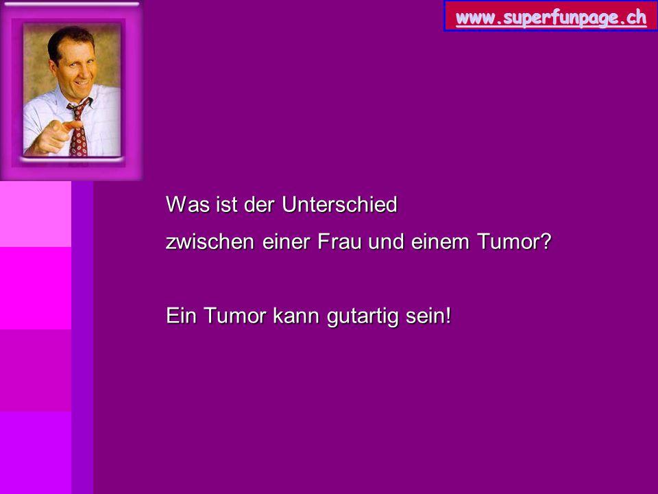 www.superfunpage.ch Was ist der Unterschied zwischen einer Frau und einem Tumor? Ein Tumor kann gutartig sein!