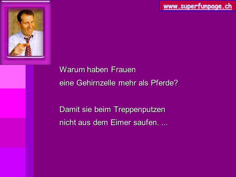 www.superfunpage.ch Warum haben Frauen eine Gehirnzelle mehr als Pferde? Damit sie beim Treppenputzen nicht aus dem Eimer saufen....