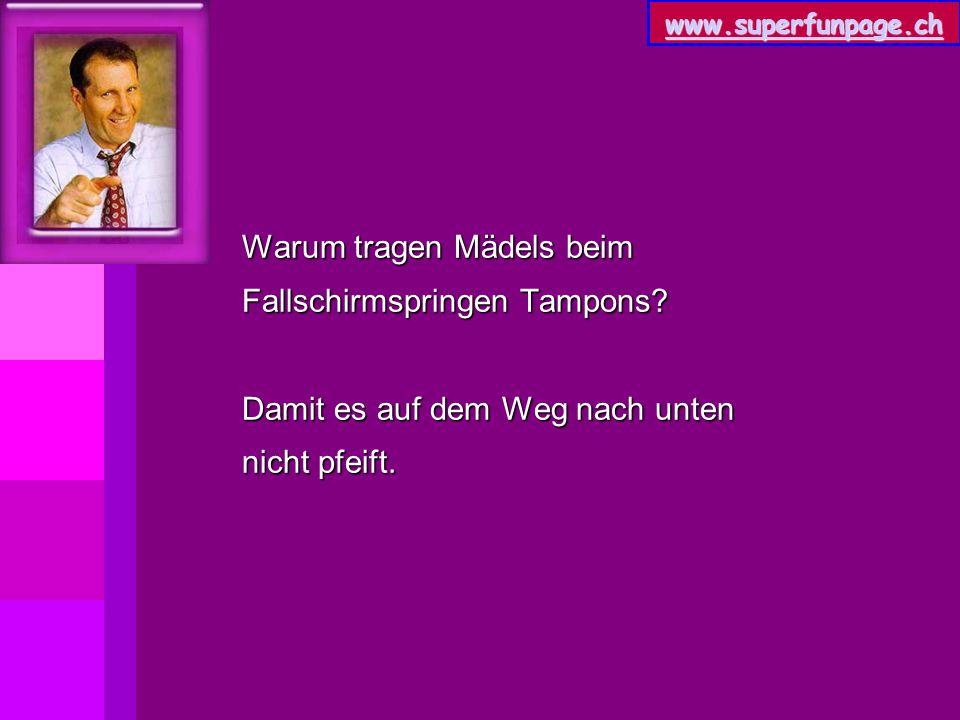 www.superfunpage.ch Warum tragen Mädels beim Fallschirmspringen Tampons? Damit es auf dem Weg nach unten nicht pfeift.