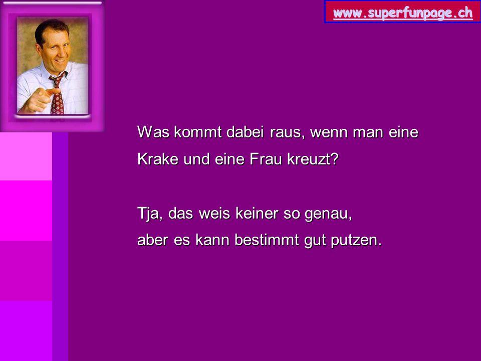 www.superfunpage.ch Was kommt dabei raus, wenn man eine Krake und eine Frau kreuzt? Tja, das weis keiner so genau, aber es kann bestimmt gut putzen.