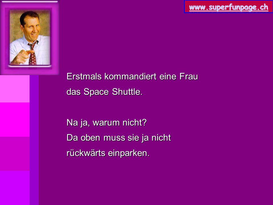 www.superfunpage.ch Erstmals kommandiert eine Frau das Space Shuttle. Na ja, warum nicht? Da oben muss sie ja nicht rückwärts einparken.