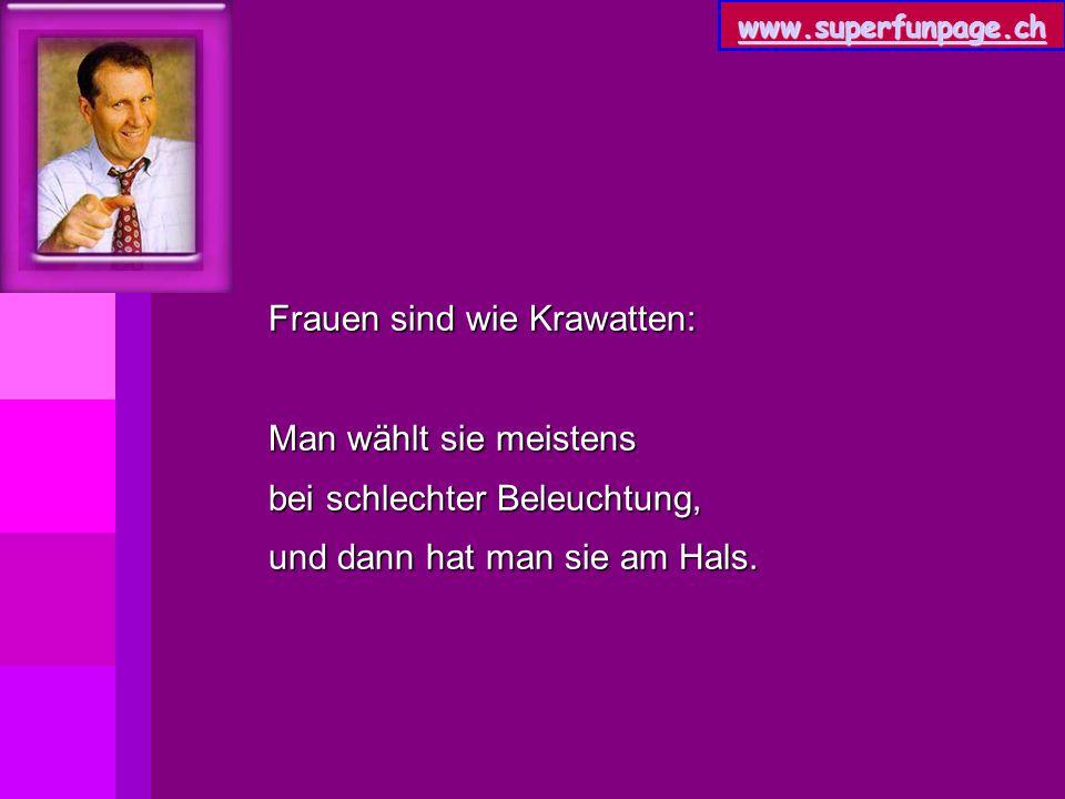 www.superfunpage.ch Frauen sind wie Krawatten: Man wählt sie meistens bei schlechter Beleuchtung, und dann hat man sie am Hals.