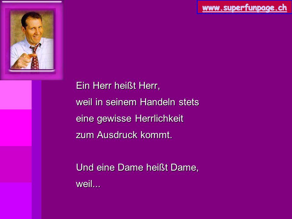 www.superfunpage.ch Ein Herr heißt Herr, weil in seinem Handeln stets eine gewisse Herrlichkeit zum Ausdruck kommt. Und eine Dame heißt Dame, weil...