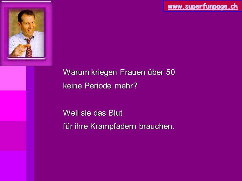 www.superfunpage.ch Warum kriegen Frauen über 50 keine Periode mehr? Weil sie das Blut für ihre Krampfadern brauchen.