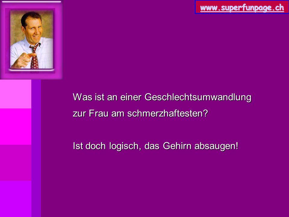 www.superfunpage.ch Was ist an einer Geschlechtsumwandlung zur Frau am schmerzhaftesten? Ist doch logisch, das Gehirn absaugen!