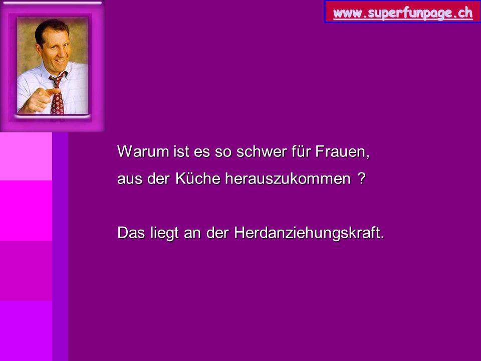 www.superfunpage.ch Warum ist es so schwer für Frauen, aus der Küche herauszukommen ? Das liegt an der Herdanziehungskraft.