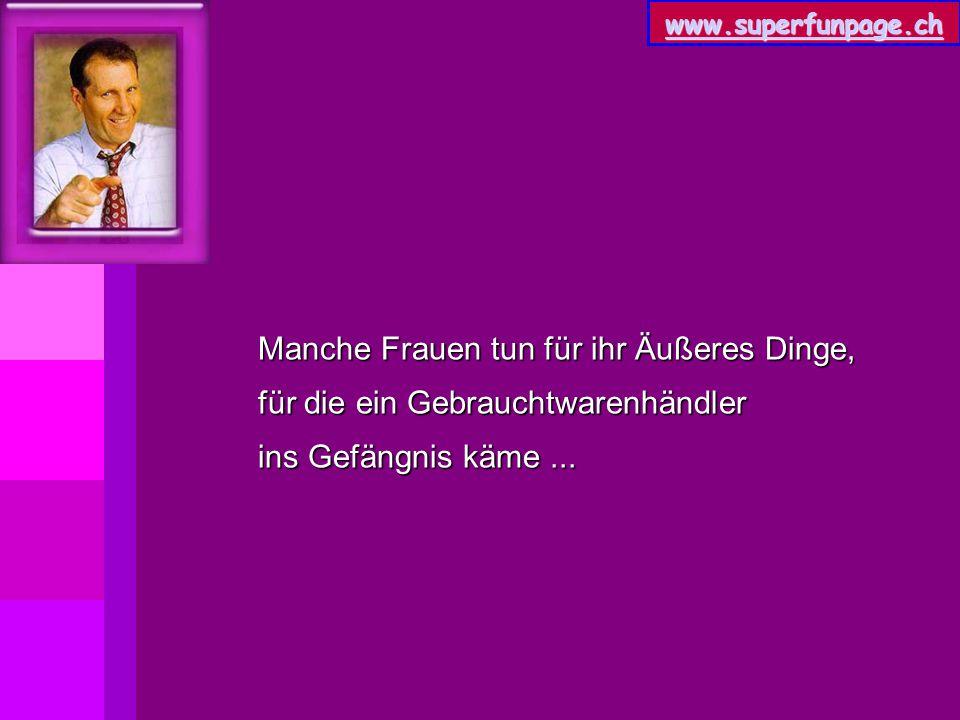 www.superfunpage.ch Manche Frauen tun für ihr Äußeres Dinge, für die ein Gebrauchtwarenhändler ins Gefängnis käme...