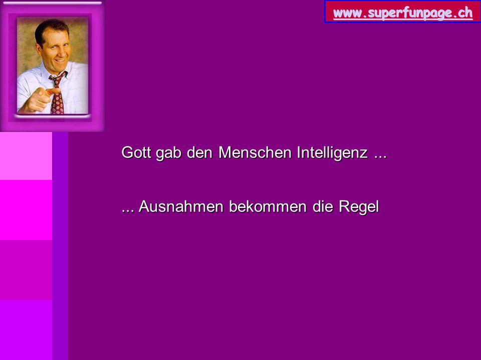www.superfunpage.ch Gott gab den Menschen Intelligenz...... Ausnahmen bekommen die Regel