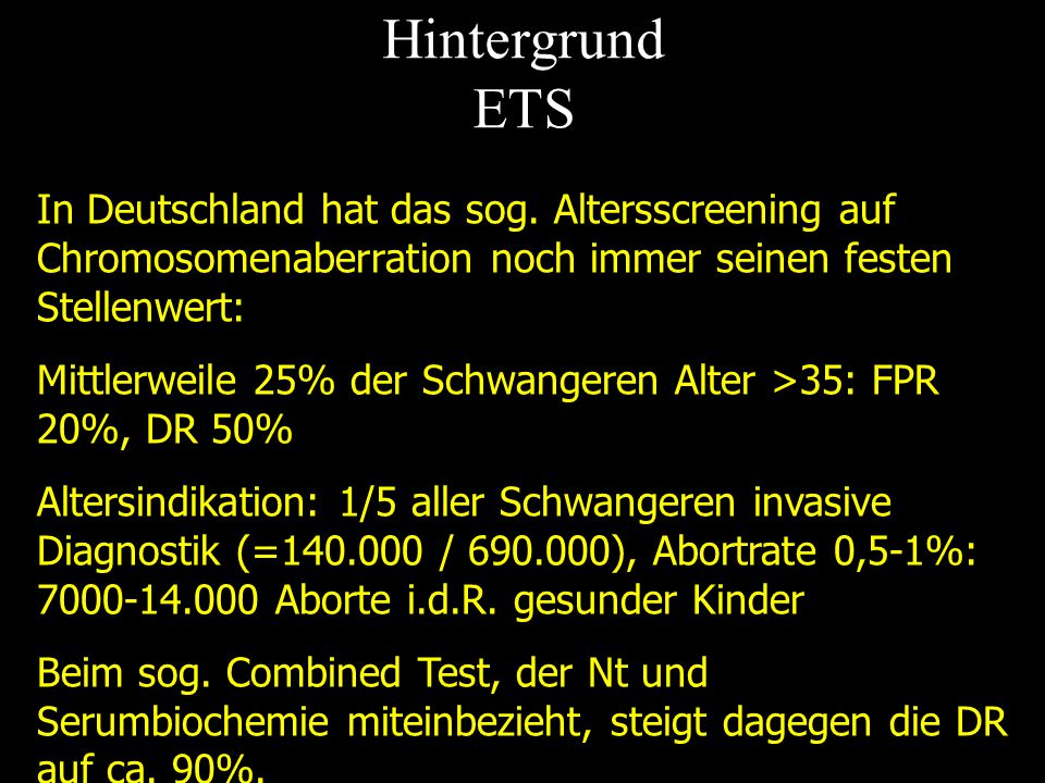 Hintergrund ETS In Deutschland hat das sog. Altersscreening auf Chromosomenaberration noch immer seinen festen Stellenwert: Mittlerweile 25% der Schwa