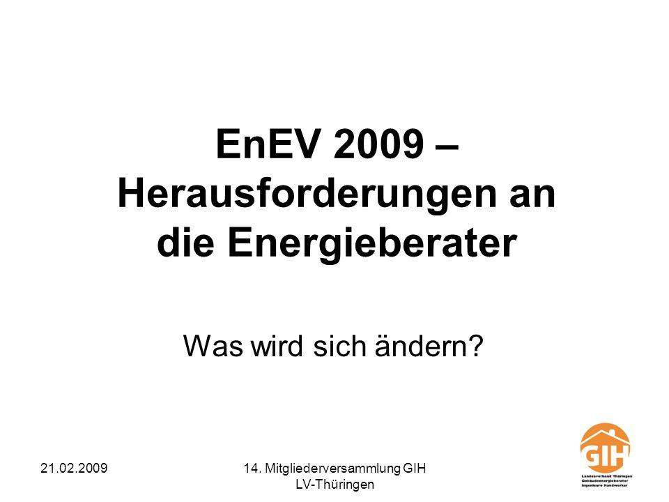 21.02.200914. Mitgliederversammlung GIH LV-Thüringen EnEV 2009 – Herausforderungen an die Energieberater Was wird sich ändern?