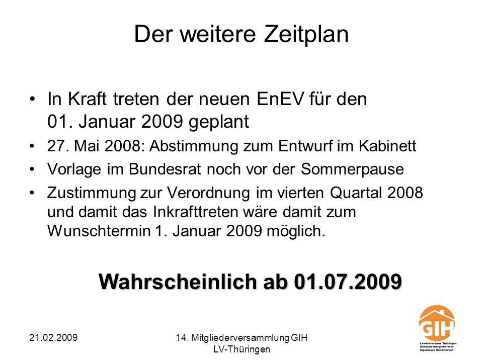 21.02.200914. Mitgliederversammlung GIH LV-Thüringen Der weitere Zeitplan In Kraft treten der neuen EnEV für den 01. Januar 2009 geplant 27. Mai 2008: