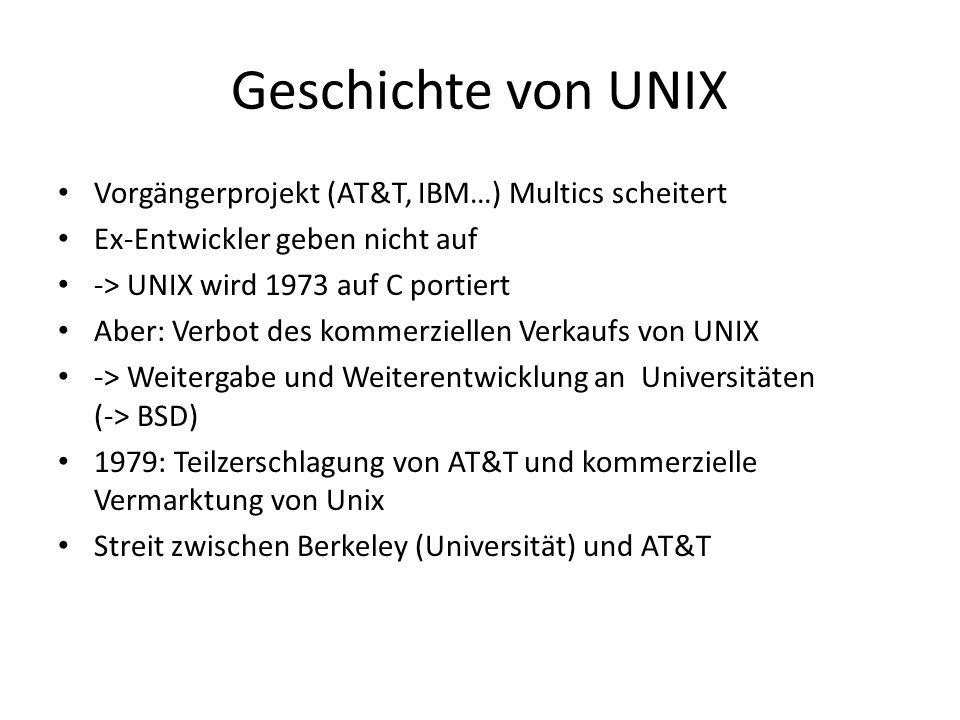 Geschichte von UNIX Vorgängerprojekt (AT&T, IBM…) Multics scheitert Ex-Entwickler geben nicht auf -> UNIX wird 1973 auf C portiert Aber: Verbot des ko