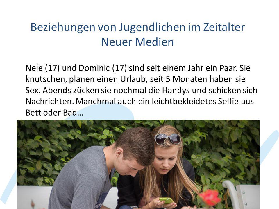 Beziehungen von Jugendlichen im Zeitalter Neuer Medien Nele (17) und Dominic (17) sind seit einem Jahr ein Paar. Sie knutschen, planen einen Urlaub, s