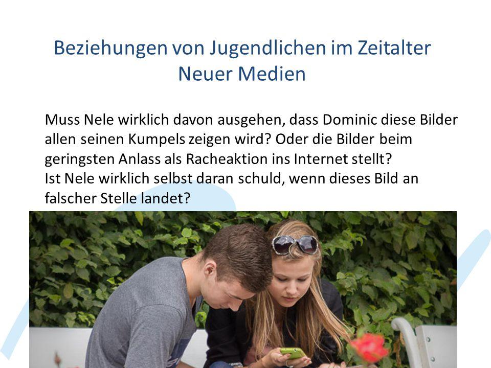 Beziehungen von Jugendlichen im Zeitalter Neuer Medien Muss Nele wirklich davon ausgehen, dass Dominic diese Bilder allen seinen Kumpels zeigen wird?