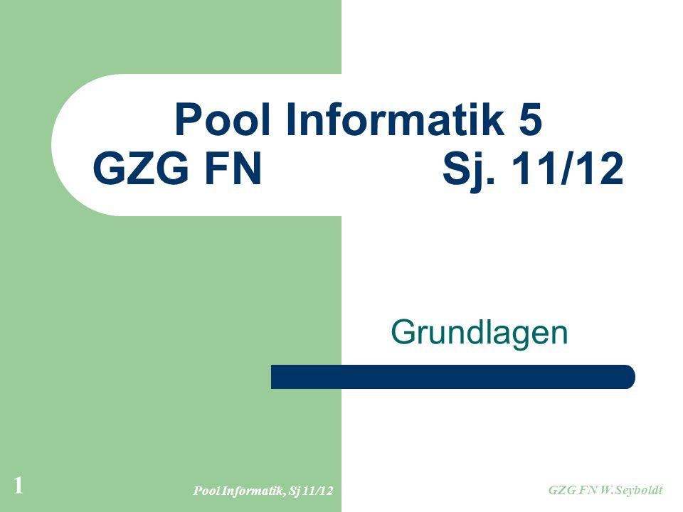 Pool Informatik, Sj 11/12 GZG FN W.Seyboldt 1 Pool Informatik 5 GZG FN Sj. 11/12 Grundlagen