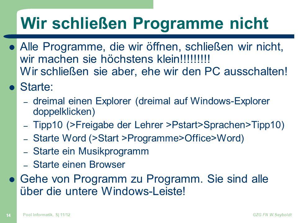 Pool Informatik, Sj 11/12GZG FN W.Seyboldt 14 Wir schließen Programme nicht Alle Programme, die wir öffnen, schließen wir nicht, wir machen sie höchst