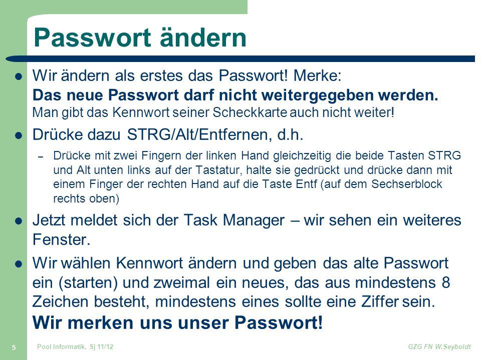 Pool Informatik, Sj 11/12GZG FN W.Seyboldt 5 Passwort ändern Wir ändern als erstes das Passwort! Merke: Das neue Passwort darf nicht weitergegeben wer