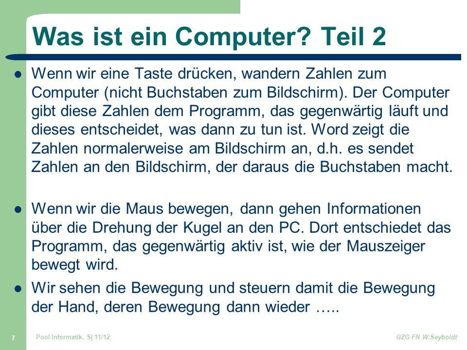 Pool Informatik, Sj 11/12GZG FN W.Seyboldt 7 Was ist ein Computer? Teil 2 Wenn wir eine Taste drücken, wandern Zahlen zum Computer (nicht Buchstaben z
