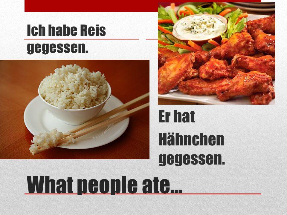 What people ate… Ich habe Reis gegessen. Er hat Hähnchen gegessen.