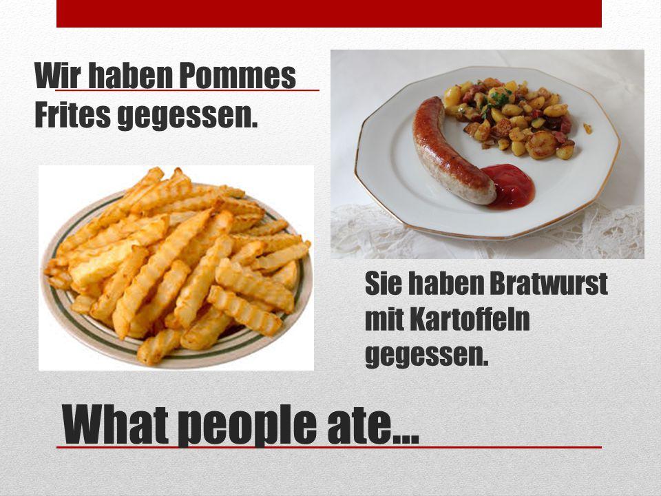 What people ate… Wir haben Pommes Frites gegessen. Sie haben Bratwurst mit Kartoffeln gegessen.