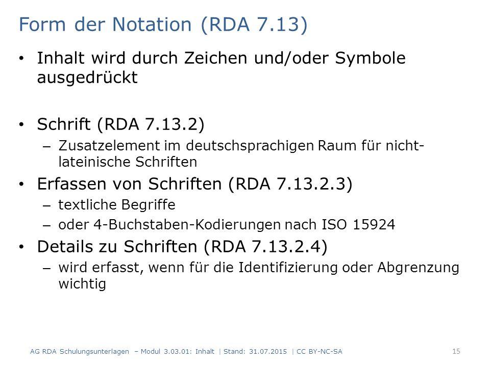Form der Notation (RDA 7.13) Inhalt wird durch Zeichen und/oder Symbole ausgedrückt Schrift (RDA 7.13.2) – Zusatzelement im deutschsprachigen Raum für nicht- lateinische Schriften Erfassen von Schriften (RDA 7.13.2.3) – textliche Begriffe – oder 4-Buchstaben-Kodierungen nach ISO 15924 Details zu Schriften (RDA 7.13.2.4) – wird erfasst, wenn für die Identifizierung oder Abgrenzung wichtig AG RDA Schulungsunterlagen – Modul 3.03.01: Inhalt | Stand: 31.07.2015 | CC BY-NC-SA 15