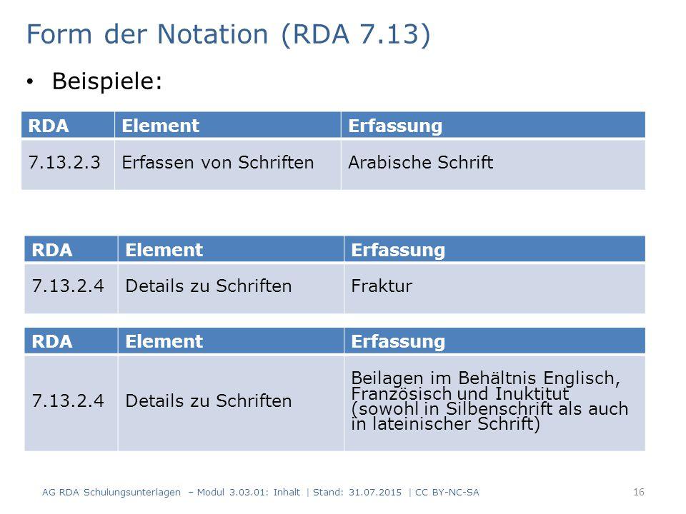 RDAElementErfassung 7.13.2.3Erfassen von SchriftenArabische Schrift Form der Notation (RDA 7.13) Beispiele: RDAElementErfassung 7.13.2.4Details zu SchriftenFraktur RDAElementErfassung 7.13.2.4Details zu Schriften Beilagen im Behältnis Englisch, Französisch und Inuktitut (sowohl in Silbenschrift als auch in lateinischer Schrift) AG RDA Schulungsunterlagen – Modul 3.03.01: Inhalt | Stand: 31.07.2015 | CC BY-NC-SA 16