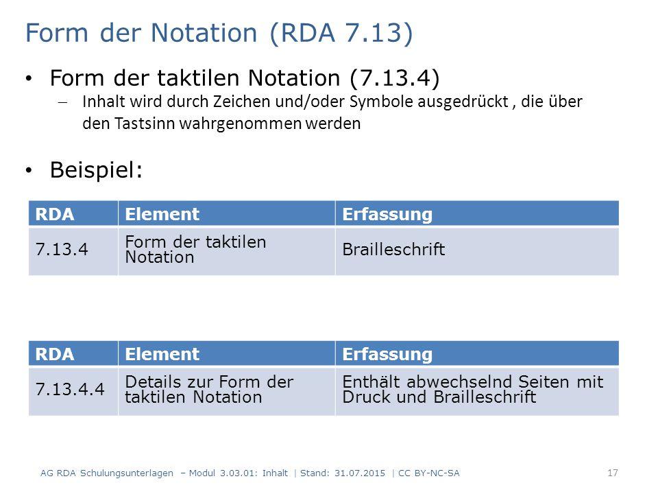 RDAElementErfassung 7.13.4 Form der taktilen Notation Brailleschrift Form der Notation (RDA 7.13) Form der taktilen Notation (7.13.4)  Inhalt wird durch Zeichen und/oder Symbole ausgedrückt, die über den Tastsinn wahrgenommen werden Beispiel: RDAElementErfassung 7.13.4.4 Details zur Form der taktilen Notation Enthält abwechselnd Seiten mit Druck und Brailleschrift AG RDA Schulungsunterlagen – Modul 3.03.01: Inhalt | Stand: 31.07.2015 | CC BY-NC-SA 17