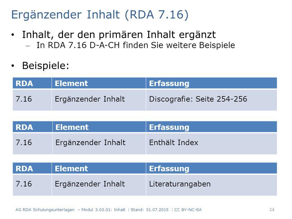 RDAElementErfassung 7.16Ergänzender InhaltDiscografie: Seite 254-256 Ergänzender Inhalt (RDA 7.16) Inhalt, der den primären Inhalt ergänzt In RDA 7.16 D-A-CH finden Sie weitere Beispiele Beispiele: RDAElementErfassung 7.16Ergänzender InhaltEnthält Index RDAElementErfassung 7.16Ergänzender InhaltLiteraturangaben AG RDA Schulungsunterlagen – Modul 3.03.01: Inhalt | Stand: 31.07.2015 | CC BY-NC-SA 24