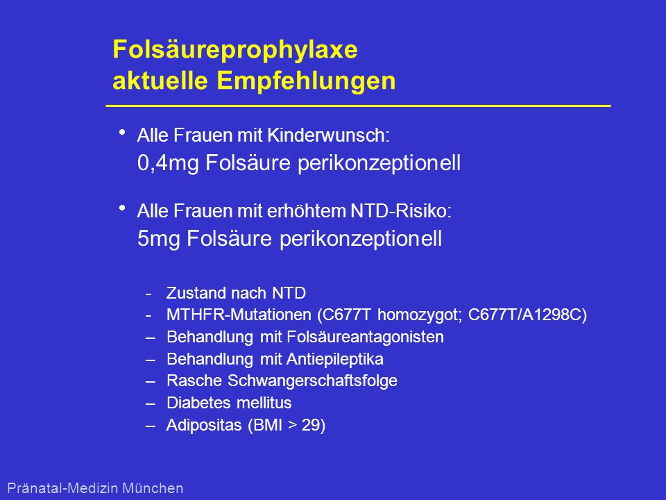 Folsäureprophylaxe aktuelle Empfehlungen  Alle Frauen mit Kinderwunsch: 0,4mg Folsäure perikonzeptionell  Alle Frauen mit erhöhtem NTD-Risiko: 5mg F