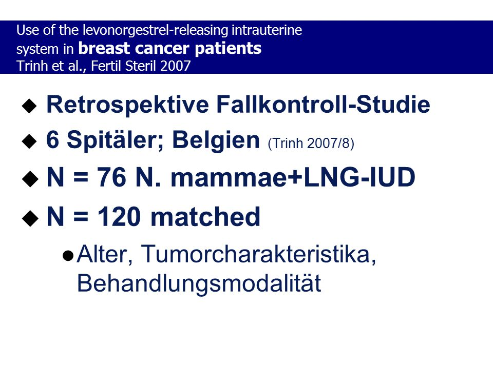  Retrospektive Fallkontroll-Studie  6 Spitäler; Belgien (Trinh 2007/8)  N = 76 N. mammae+LNG-IUD  N = 120 matched Alter, Tumorcharakteristika, Beh