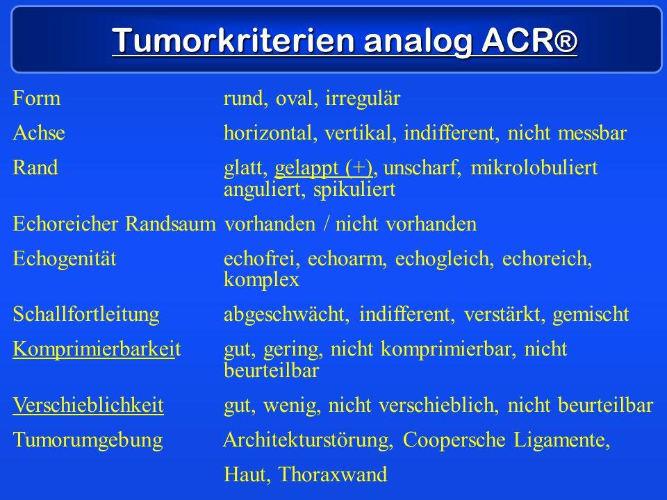 Tumorkriterien analog ACR ® Form rund, oval, irregulär Achse horizontal, vertikal, indifferent, nicht messbar Rand glatt, gelappt (+), unscharf, mikro
