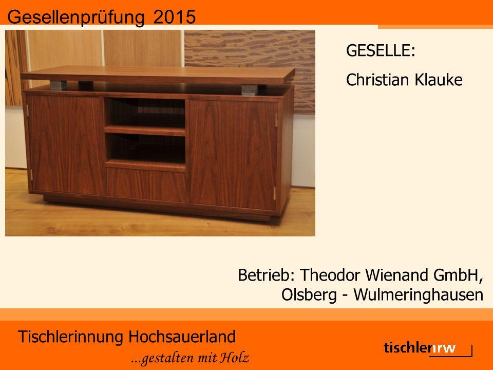 Gesellenprüfung 2015 Tischlerinnung Hochsauerland...gestalten mit Holz Betrieb: Theodor Wienand GmbH, Olsberg - Wulmeringhausen GESELLE: Christian Kla