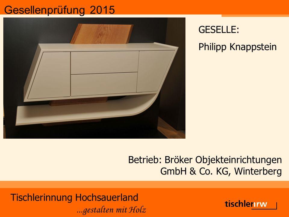 Gesellenprüfung 2015 Tischlerinnung Hochsauerland...gestalten mit Holz Betrieb: Bröker Objekteinrichtungen GmbH & Co. KG, Winterberg GESELLE: Philipp
