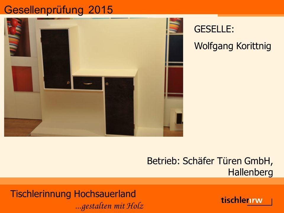 Gesellenprüfung 2015 Tischlerinnung Hochsauerland...gestalten mit Holz Betrieb: Schäfer Türen GmbH, Hallenberg GESELLE: Wolfgang Korittnig