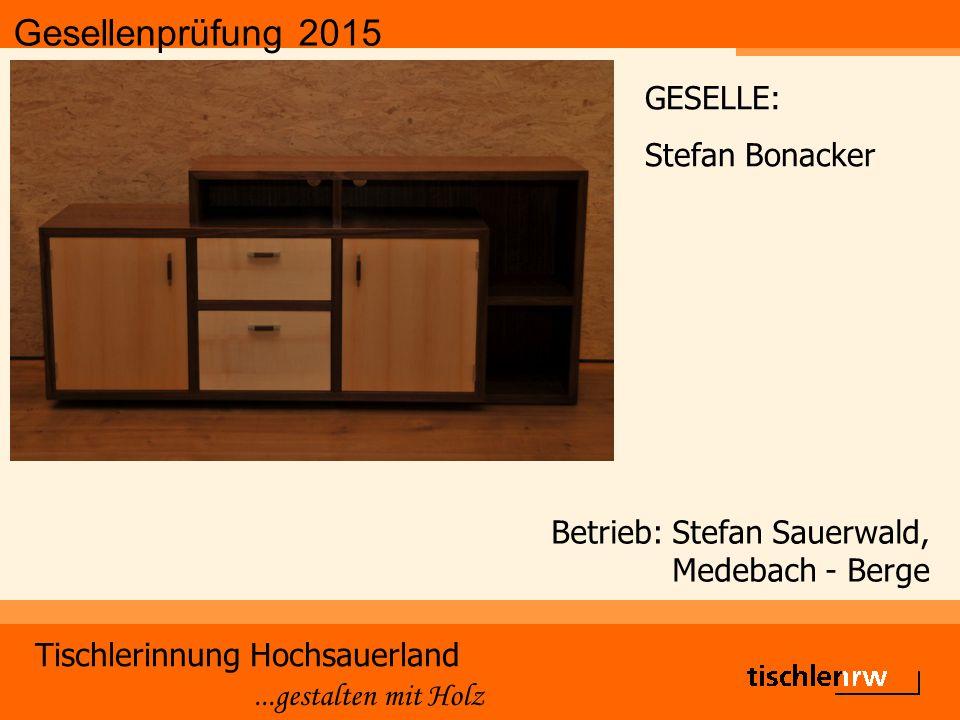 Gesellenprüfung 2015 Tischlerinnung Hochsauerland...gestalten mit Holz Betrieb: Holzbau Becker & Sohn GmbH, Medebach GESELLE: Steffen Koch