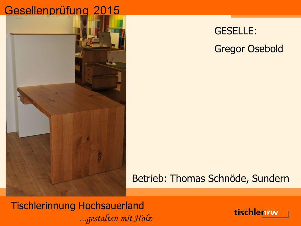 Gesellenprüfung 2015 Tischlerinnung Hochsauerland...gestalten mit Holz Betrieb: Thomas Schnöde, Sundern GESELLE: Gregor Osebold