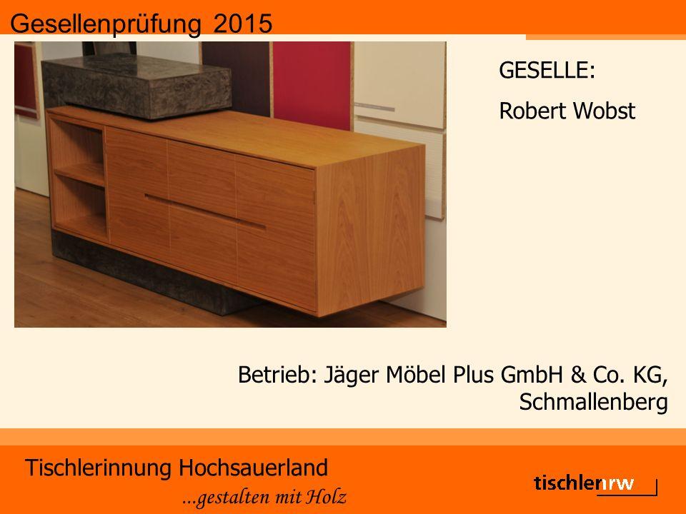 Gesellenprüfung 2015 Tischlerinnung Hochsauerland...gestalten mit Holz Betrieb: Jäger Möbel Plus GmbH & Co. KG, Schmallenberg GESELLE: Robert Wobst