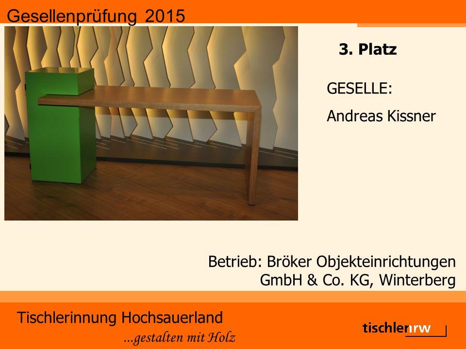 Gesellenprüfung 2015 Tischlerinnung Hochsauerland...gestalten mit Holz Betrieb: Bröker Objekteinrichtungen GmbH & Co. KG, Winterberg GESELLE: Andreas
