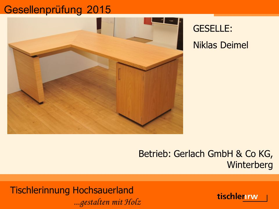 Gesellenprüfung 2015 Tischlerinnung Hochsauerland...gestalten mit Holz Betrieb: Breidenbach & Flocke GmbH, Marsberg - Meerhof GESELLE: Michael Schleicher